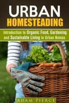 Urban Homesteading Introduction to Organic Food, Gardening and Sustainable Living in Urban Homes - Gardening & Homesteading ebook by Adam Pierce