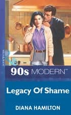 Legacy Of Shame (Mills & Boon Vintage 90s Modern) ebook by Diana Hamilton