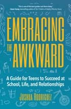 Embracing the Awkward - A Guide for Teens to Succeed at School, Life and Relationships ebook by Joshua Rodriguez