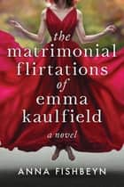 The Matrimonial Flirtations of Emma Kaulfield - A novel ebook by