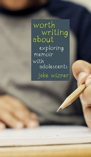 Worth Writing About - Exploring Memoir with Adolescents ebook by Jake Wizner