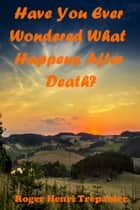 Have You Ever Wondered What Happens After Death? ebook by Roger Henri Trepanier