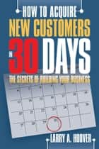 How To Acquire New Customers in 30 Days ebook by Larry A. Hoover