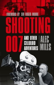 Shooting 007 - And Other Celluloid Adventures ebook by Alec Mills,Sir Roger Moore