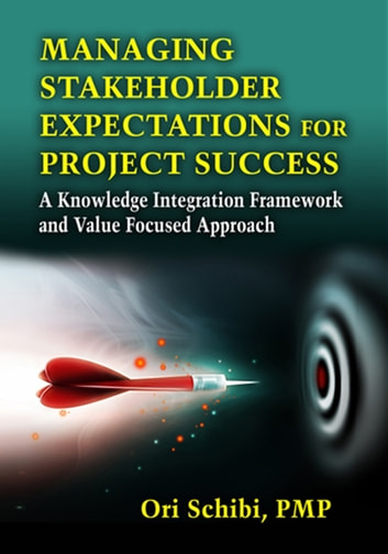 Managing Stakeholder Expectations for Project Success - A Knowledge Integration Framework and Value Focused Approach ebook by Ori Schibi