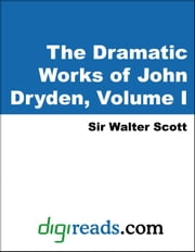 The Dramatic Works of John Dryden, Volume I ebook by Scott, Sir Walter