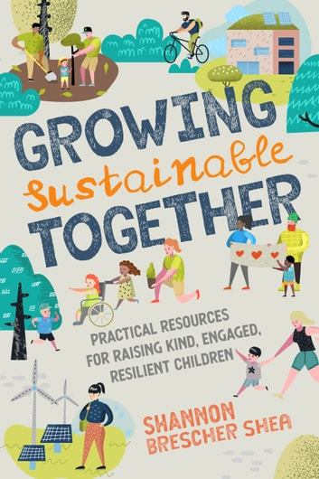 Growing Sustainable Together - Practical Resources for Raising Kind, Engaged, Resilient Children ebook by Shannon Brescher Shea