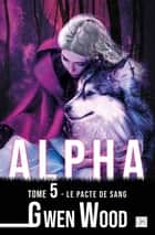 Alpha - Le pacte de sang - Tome 5 eBook by Gwen Wood