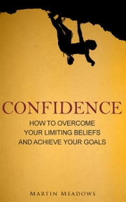 Confidence - How to Overcome Your Limiting Beliefs and Achieve Your Goals ebook by Martin Meadows