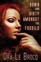Down and Dirty Amongst the Fossils ebook by Ora Le Brocq