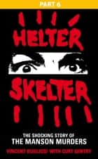 Helter Skelter: Part Six of the Shocking Manson Murders eBook by Vincent Bugliosi