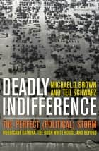 Deadly Indifference - The Perfect (Political) Storm: Hurricane Katrina, The Bush White House, and Beyond ebook by Michael D. Brown, Ted Schwarz