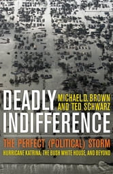 Deadly Indifference - The Perfect (Political) Storm: Hurricane Katrina, The Bush White House, and Beyond ebook by Michael D. Brown,Ted Schwarz