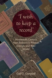 """I wish to keep a record"" - Nineteenth-Century New Brunswick Women Diarists and Their World ebook by Gail  Campbell"
