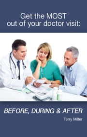 Get the Most Out of Your Doctor Visit: Before, During & After ebook by Terry Miller