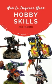 How to Improve Your Hobby Skills - Build, Paint, and Showcase Better Miniatures ebook by Joe Baird