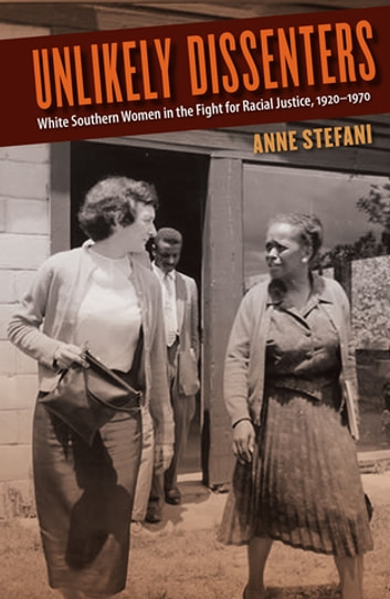 Unlikely Dissenters - White Southern Women in the Fight for Racial Justice, 1920–1970 ebook by Anne Stefani