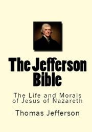 The Jefferson Bible - The Life and Morals of Jesus the Nazareth ebook by Thomas Jefferson