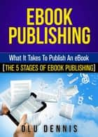 EBook Publishing: What It Takes To Publish An eBook. [The 5 Stages Of eBook Publishing] ebook by Olu Dennis