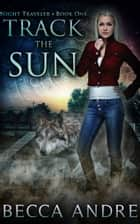 Track the Sun: Night Traveler, Book One - An Urban Fantasy ebook by Becca Andre