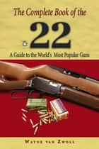 Complete Book of the .22 - A Guide To The World's Most Popular Guns ebook by Wayne Van Zwoll
