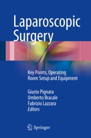 Laparoscopic Surgery - Key Points, Operating Room Setup and Equipment ebook by Giusto Pignata,Umberto Bracale,Fabrizio Lazzara