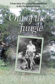 Out of the Jungle - A True Story of a Young Mennonite Boy in the Paraguayan Chaco ebook by Peter Boldt