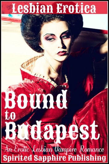 Lesbian Erotica: Bound to Budapest: An Erotic Lesbian Vampire Romance ebook by Spirited Sapphire Publishing