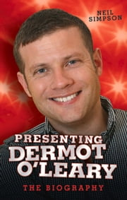 Presenting Dermot O'Leary - The Unauthorised Biography ebook by Neil Simpson