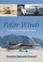 Polar Winds - A Century of Flying the North ebook by Danielle Metcalfe-Chenail