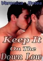 Keep It On The Down Low - Gay Erotica ebook by Veronica Bates