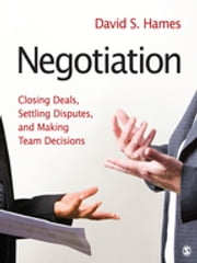 Negotiation - Closing Deals, Settling Disputes, and Making Team Decisions ebook by David S. Hames