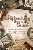 The Scrapbooking How to Guide: Ideas for Scrapbooking and Turning Moments into Memories!