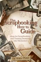 The Scrapbooking How to Guide: Ideas for Scrapbooking and Turning Moments into Memories! eBook by Victoria Mason