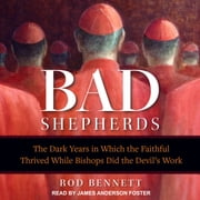 The Bad Shepherds - The Dark Years in Which the Faithful Thrived While Bishops Did the Devil's Work audiobook by Rod Bennett