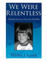 We Were Relentless: A Family's Journey to Overcome Disability ebook by Levin, Martin
