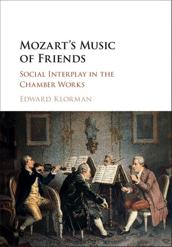 Mozart's Music of Friends - Social Interplay in the Chamber Works ebook by Edward Klorman