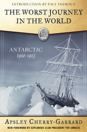 The Worst Journey in the World - Antarctic 1910-1913 ebook by Apsley Cherry-Garrard,Ted Janulis,Kenneth Kamler, MD