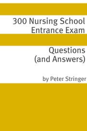 300 Nursing School Entrance Exam Questions and Answers ebook by Peter Stringer