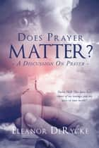 Does Prayer Matter? A Discussion On Prayer ebook by Eleanor DeRycke