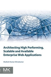 Architecting High Performing, Scalable and Available Enterprise Web Applications ebook by Shailesh Kumar Shivakumar