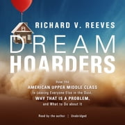 Dream Hoarders - How the American Upper Middle Class Is Leaving Everyone Else in the Dust, Why That Is a Problem, and What to Do about It audiobook by Richard V. Reeves