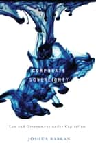 Corporate Sovereignty - Law and Government under Capitalism ebook by Joshua Barkan