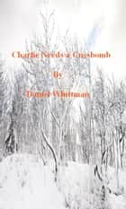 Charlie Needs A Cussbomb ebook by Daniel Whittman
