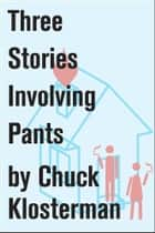 Three Stories Involving Pants ebook by Chuck Klosterman