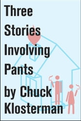 Three Stories Involving Pants - Essays from Chuck Klosterman IV ebook by Chuck Klosterman