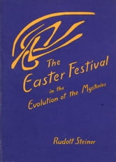 Easter Festival in the Evolution of the Mysteries ebook by Rudolf Steiner
