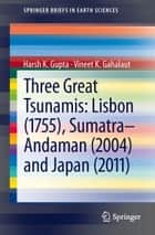 Three Great Tsunamis: Lisbon (1755), Sumatra-Andaman (2004) and Japan (2011) ebook by Vineet K. Gahalaut, Harsh K. Gupta