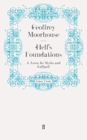 Hell's Foundations - A Town, Its Myths and Gallipoli ebook by Geoffrey Moorhouse
