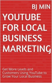 YouTube for Local Business Marketing: Get More Leads and Customers Using YouTube to Grow Your Local Business ebook by BJ Min